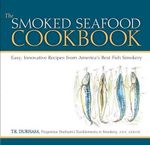 The Smoked Seafood Cookbook : Easy, Innovative Recipes from America's Best Fish Smokery - T.R. Durham