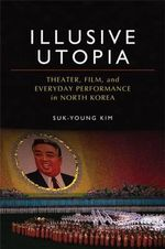 Illusive Utopia : Theater, Film, and Everyday Performance in North Korea - Suk Young Kim
