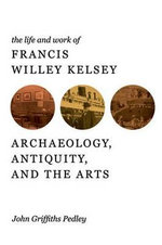 The Life and Work of Francis Willey Kelsey : Archaeology, Antiquity, and the Arts - John Griffiths Pedley