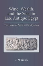 Wine, Wealth, and the State in Late Antique Egypt : The House of Apion at Oxyrhynchus - Todd Michael Hickey