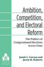 Ambition, Competition and Electoral Reform : The Politics of Congressional Elections Across Time - Jamie L. Carson