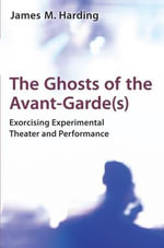 The Ghosts of the Avant-Garde(S) : Exorcising Experimental Theater and Performance - James M. Harding