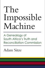 The Impossible Machine : A Genealogy of South Africa's Truth and Reconciliation Commission - Adam Sitze