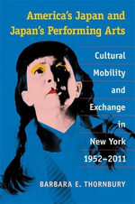 America's Japan and Japan's Performing Arts : Cultural Mobility and Exchange in New York, 1952-2011 - Barbara E. Thornbury