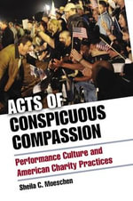 Acts of Conspicuous Compassion : Performance Culture and American Charity Practices - Sheila C. Moeschen