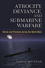 Atrocity, Deviance and Submarine Warfare : Norms and Practices During the World Wars - Nachman Ben-Yehuda