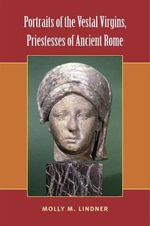 Portraits of the Vestal Virgins, Priestesses of Ancient Rome : Essays in Honor of Frederick R. Mayer: Papers from... - Molly M. Lindner