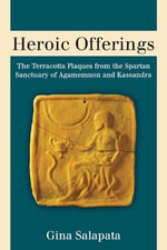 Heroic Offerings : The Terracotta Plaques from the Spartan Sanctuary of Agamemnon and Kassandra - Gina Salapata
