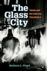 The Glass City : Toledo and the Industry That Built it - Barbara L. Floyd
