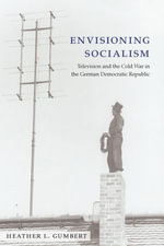 Envisioning Socialism : Television and the Cold War in the German Democratic Republic - Heather Gumbert