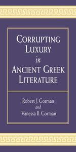 Corrupting Luxury in Ancient Greek Literature - Vanessa Barrett Gorman