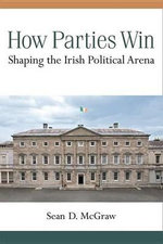 How Parties Win : Shaping the Irish Political Arena - Sean D McGraw