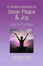 A Simple Shortcut to Inner Peace & Joy : Living Your True Nature - Julie Sarah Powell