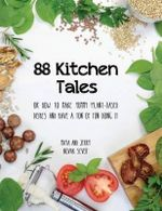 88 Kitchen Tales : Or How to Make Yummy Plant-Based Dishes and Have a Ton of Fun Doing It - Maya Novak Sever