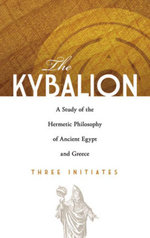 The Kybalion : A Study of the Hermetic Philosophy of Ancient Egypt and Greece - Three Initiates