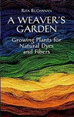 A Weaver's Garden : Growing Plants for Natural Dyes and Fibers - Rita Buchanan