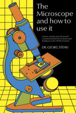 The Microscope and How to Use It - Georg Stehli
