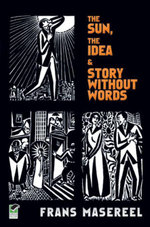 The Sun, The Idea & Story Without Words : Three Graphic Novels - Frans Masereel