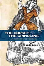 The Corset and the Crinoline : An Illustrated History - W. B. Lord