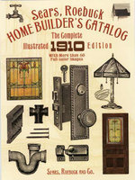 Sears, Roebuck Home Builder's Catalog : The Complete Illustrated 1910 Edition - Roebuck and Co. Sears