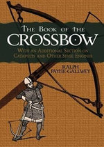 The Book of the Crossbow : With an Additional Section on Catapults and Other Siege Engines - Ralph Payne-Gallwey