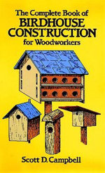 The Complete Book of Birdhouse Construction for Woodworkers - Scott D. Campbell