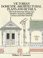 Victorian Domestic Architectural Plans and Details : 734 Scale Drawings of Doorways, Windows, Staircases, Moldings, Cornices, and Other Elements - William T. Comstock