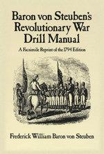 Baron Von Steuben's Revolutionary War Drill Manual : A Facsimile Reprint of the 1794 Edition - Frederick William Baron von Steuben
