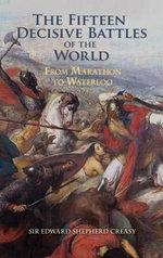 The Fifteen Decisive Battles of the World : From Marathon to Waterloo - Edward Shepherd Creasy