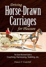 Driving Horse-Drawn Carriages for Pleasure : The Classic Illustrated Guide to Coaching, Harnessing, Stabling, etc. - Francis T. Underhill