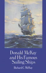 Donald McKay and His Famous Sailing Ships - Richard C. McKay