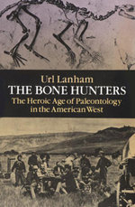 The Bone Hunters : The Heroic Age of Paleontology in the American West - Url Lanham