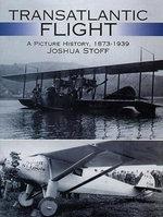 Transatlantic Flight : A Picture History, 1873-1939 - Joshua Stoff