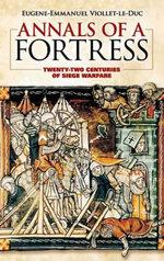 Annals of a Fortress : Twenty-Two Centuries of Siege Warfare - Eugene Emmanuel Viollet-Le-Duc