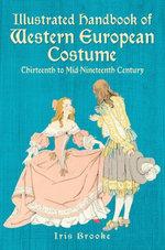 Illustrated Handbook of Western European Costume : Thirteenth to Mid-Nineteenth Century - Iris Brooke