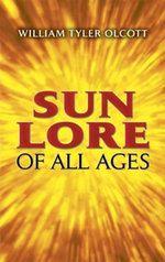 Sun Lore of All Ages : A Collection of Myths and Legends - William Tyler Olcott