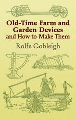 Old-Time Farm and Garden Devices and How to Make Them - Rolfe Cobleigh