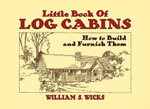 Little Book of Log Cabins : How to Build and Furnish Them - William S. Wicks