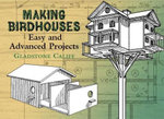 Making Birdhouses : Easy and Advanced Projects - Gladstone Califf