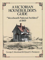 A Victorian Housebuilder's Guide : Woodward's National Architect of 1869 - George E. Woodward