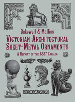 Victorian Architectural Sheet-Metal Ornaments : A Reprint of the 1887 Catalog - Bakewell &. Mullins