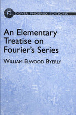 An Elementary Treatise on Fourier's Series : and Spherical, Cylindrical, and Ellipsoidal Harmonics, with Applications to Problems in Mathematical - William Elwood Byerly