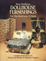 Dollhouse Furnishings for the Bedroom and Bath : Complete Instructions for Sewing and Making 44 Miniature Projects - Shep Stadtman