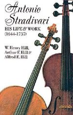 Antonio Stradivari, His Life and Work : His Life and Work - William H. Hill
