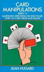 Card Manipulations : Illustrated Directions on How to Do Over 165 Card Tricks and Stunts - Jean Hugard