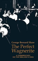 The Perfect Wagnerite : A commentary on the Niblung's Ring - George Bernard Shaw