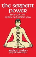 The Serpent Power :  The Secrets of Tantric and Shaktic Yoga - Arthur Avalon