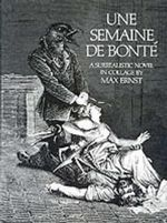 Semaine de Bonte : A Surrealistic Novel in Collage - Max Ernst