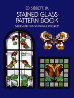 Stained Glass Pattern Book : 88 Designs for Workable Projects - Ed, Jr. Sibbett