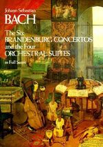 J.S. Bach : The Six Brandenburg Concertos and the Four Orchestral Suites in Full Score - Johann Sebastian Bach